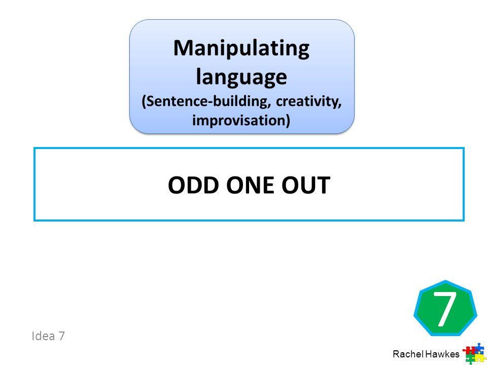 Idea 7 7 ODD ONE OUT Rachel Hawkes Manipulating language (Sentence-building, creativity, improvisation)