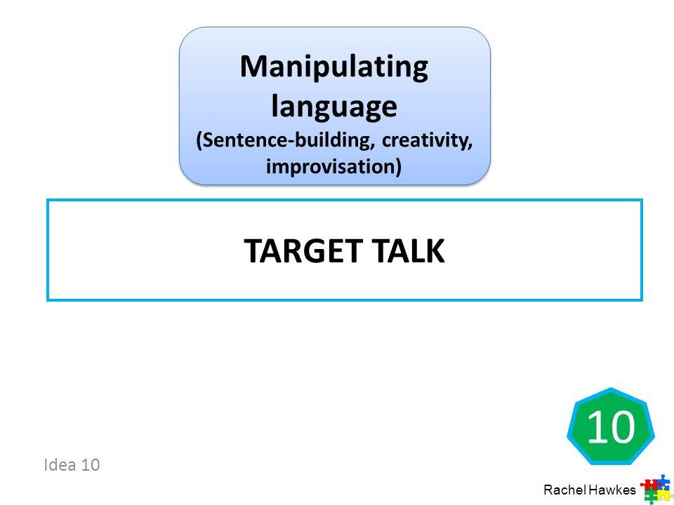 Idea 10 10 TARGET TALK Rachel Hawkes Manipulating language (Sentence-building, creativity, improvisation)