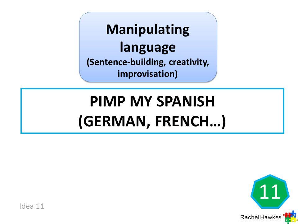 PIMP MY SPANISH (GERMAN, FRENCH…) Rachel Hawkes Manipulating language (Sentence-building, creativity, improvisation) 11 Idea 11