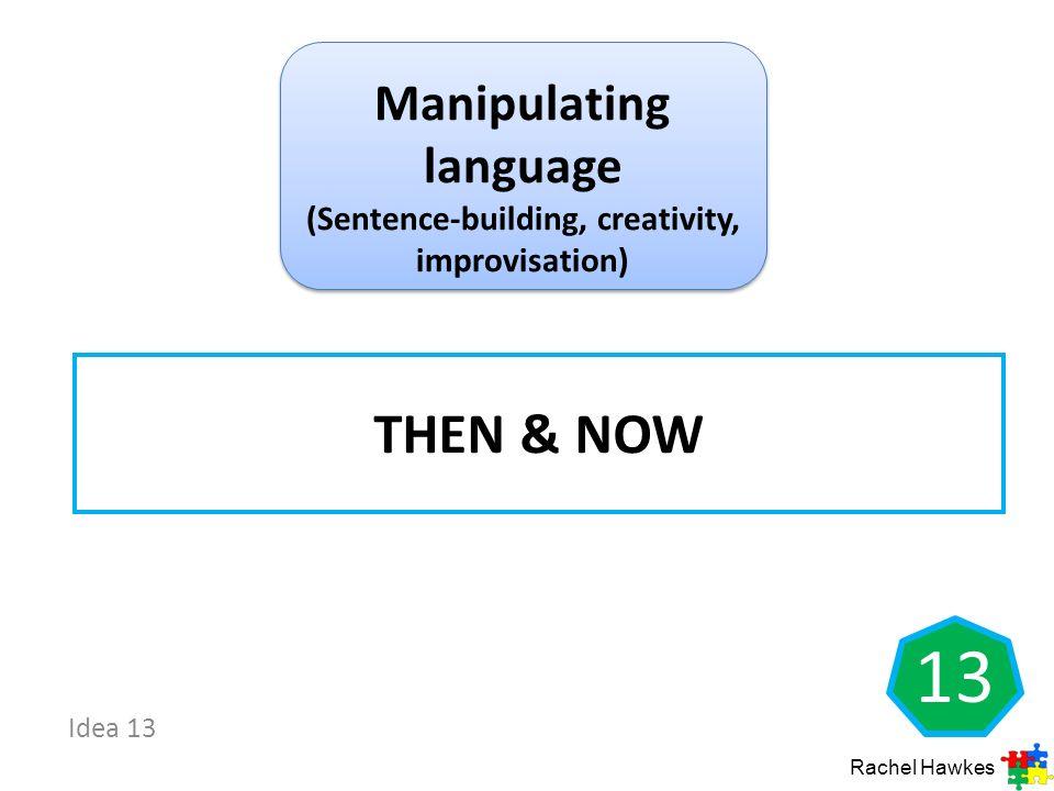 Idea 13 THEN & NOW Rachel Hawkes 13 Manipulating language (Sentence-building, creativity, improvisation)
