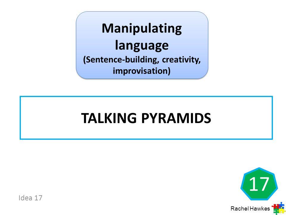 Idea 17 TALKING PYRAMIDS Rachel Hawkes 17 Manipulating language (Sentence-building, creativity, improvisation)