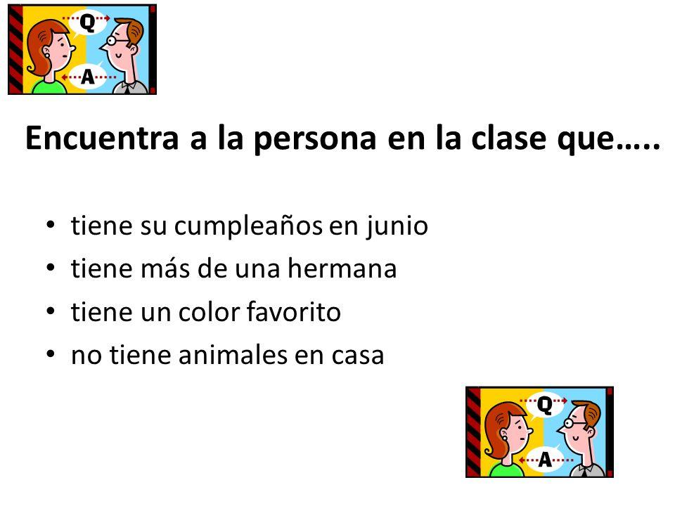 Encuentra a la persona en la clase que….. tiene su cumpleaños en junio tiene más de una hermana tiene un color favorito no tiene animales en casa