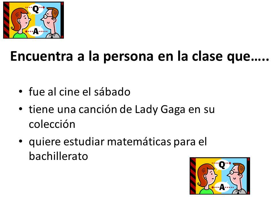Encuentra a la persona en la clase que….. fue al cine el sábado tiene una canción de Lady Gaga en su colección quiere estudiar matemáticas para el bac