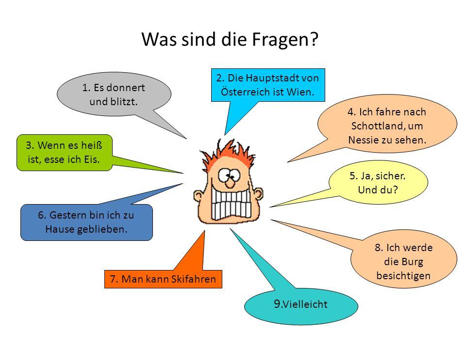 Was sind die Fragen? 1. Es donnert und blitzt. 2. Die Hauptstadt von Österreich ist Wien. 3. Wenn es heiß ist, esse ich Eis. 4. Ich fahre nach Schottl