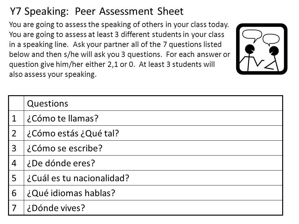 Y7 Speaking: Peer Assessment Sheet Questions 1¿Cómo te llamas? 2¿Cómo estás ¿Qué tal? 3¿Cómo se escribe? 4¿De dónde eres? 5¿Cuál es tu nacionalidad? 6