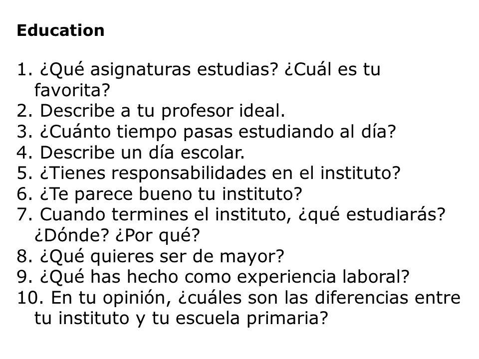 Education 1. ¿Qué asignaturas estudias? ¿Cuál es tu favorita? 2. Describe a tu profesor ideal. 3. ¿Cuánto tiempo pasas estudiando al día? 4. Describe
