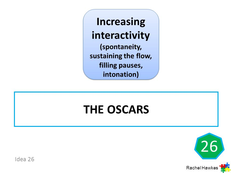 Idea 26 THE OSCARS 26 Rachel Hawkes Increasing interactivity (spontaneity, sustaining the flow, filling pauses, intonation)