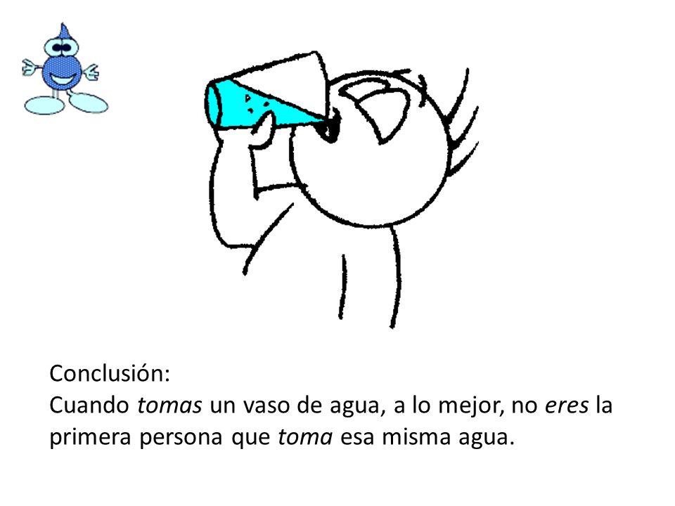 Conclusión: Cuando tomas un vaso de agua, a lo mejor, no eres la primera persona que toma esa misma agua.