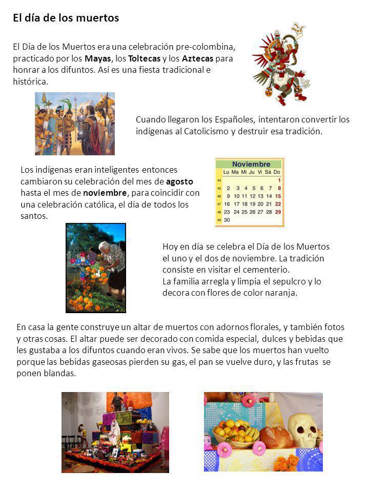 El Día de los Muertos era una celebración pre-colombina, practicado por los Mayas, los Toltecas y los Aztecas para honrar a los difuntos. Así es una f