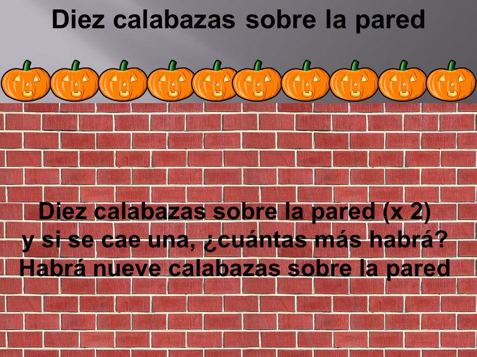 Diez calabazas sobre la pared Diez calabazas sobre la pared (x 2) y si se cae una, ¿cuántas más habrá? Habrá nueve calabazas sobre la pared