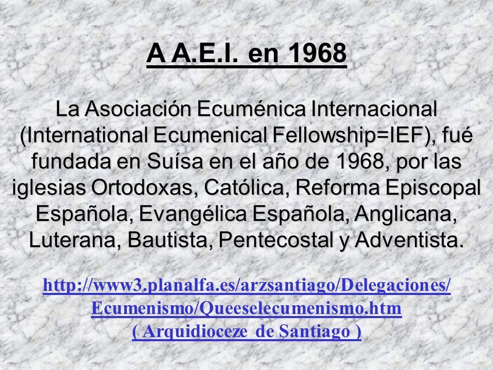 A A.E.I. en 1968 La Asociación Ecuménica Internacional (International Ecumenical Fellowship=IEF), fué fundada en Suísa en el año de 1968, por las igle