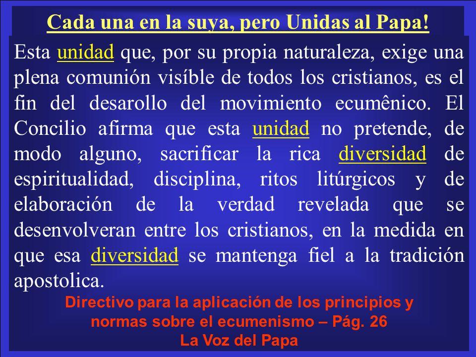 Cada una en la suya, pero Unidas al Papa! Esta unidad que, por su propia naturaleza, exige una plena comunión visíble de todos los cristianos, es el f