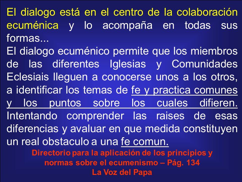 El dialogo está en el centro de la colaboración ecuménica y lo acompaña en todas sus formas... El dialogo ecuménico permite que los miembros de las di