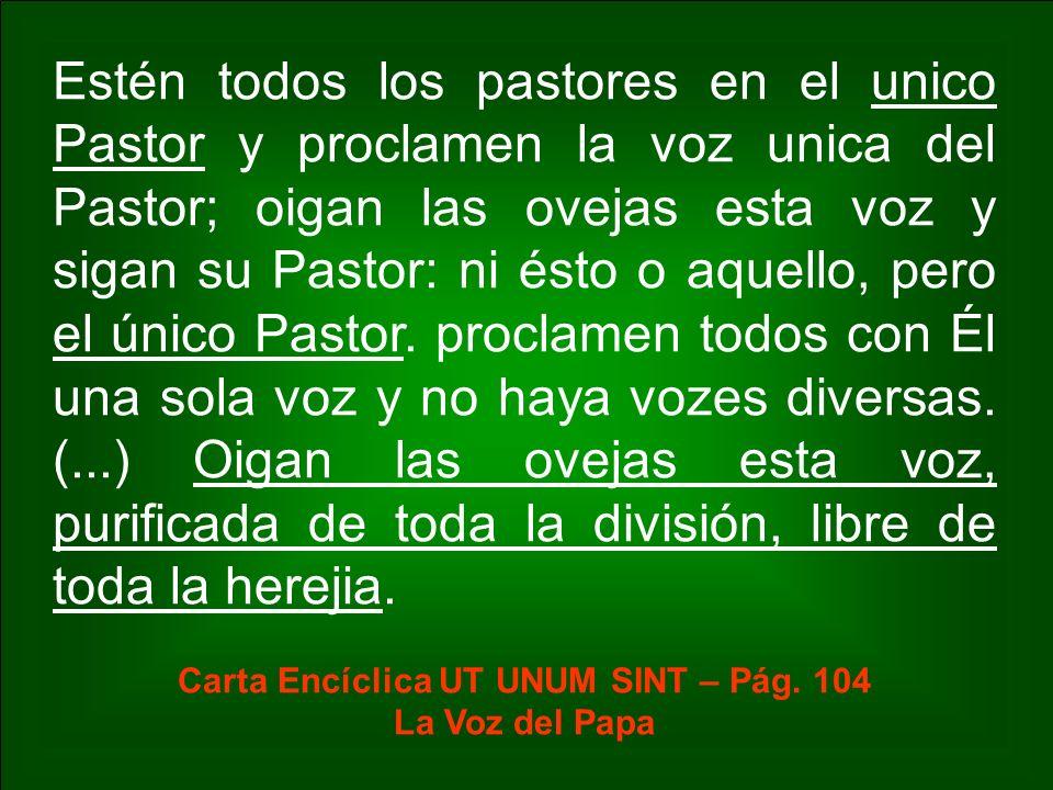 Estén todos los pastores en el unico Pastor y proclamen la voz unica del Pastor; oigan las ovejas esta voz y sigan su Pastor: ni ésto o aquello, pero