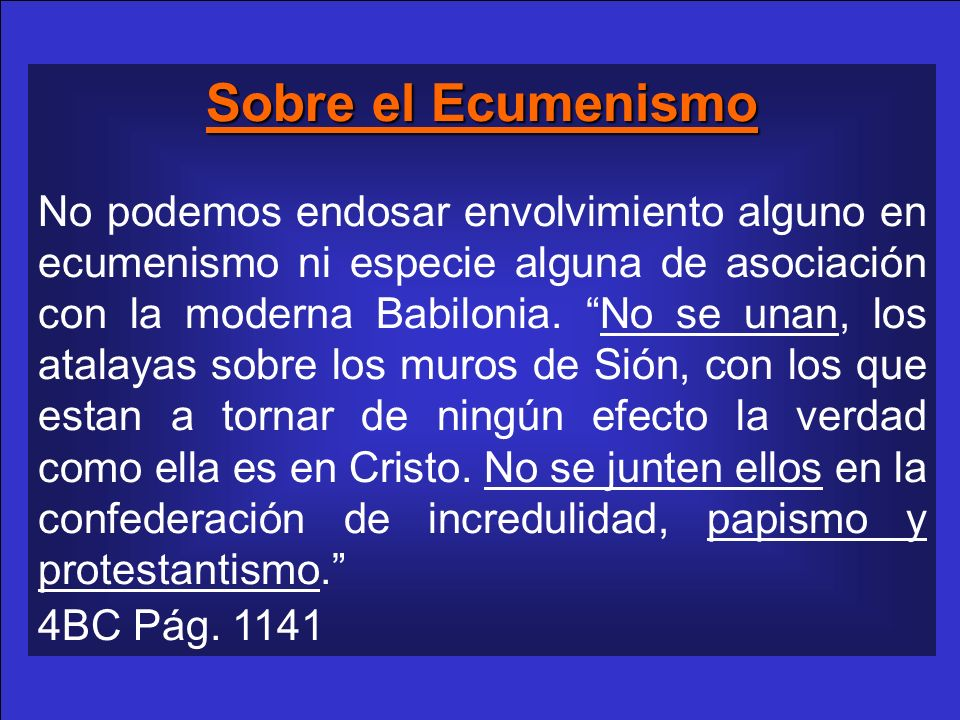 Sobre el Ecumenismo No podemos endosar envolvimiento alguno en ecumenismo ni especie alguna de asociación con la moderna Babilonia. No se unan, los at