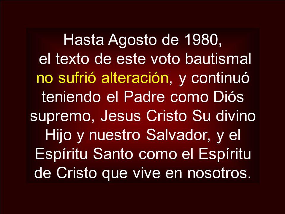 Hasta Agosto de 1980, el texto de este voto bautismal no sufrió alteración, y continuó teniendo el Padre como Diós supremo, Jesus Cristo Su divino Hij