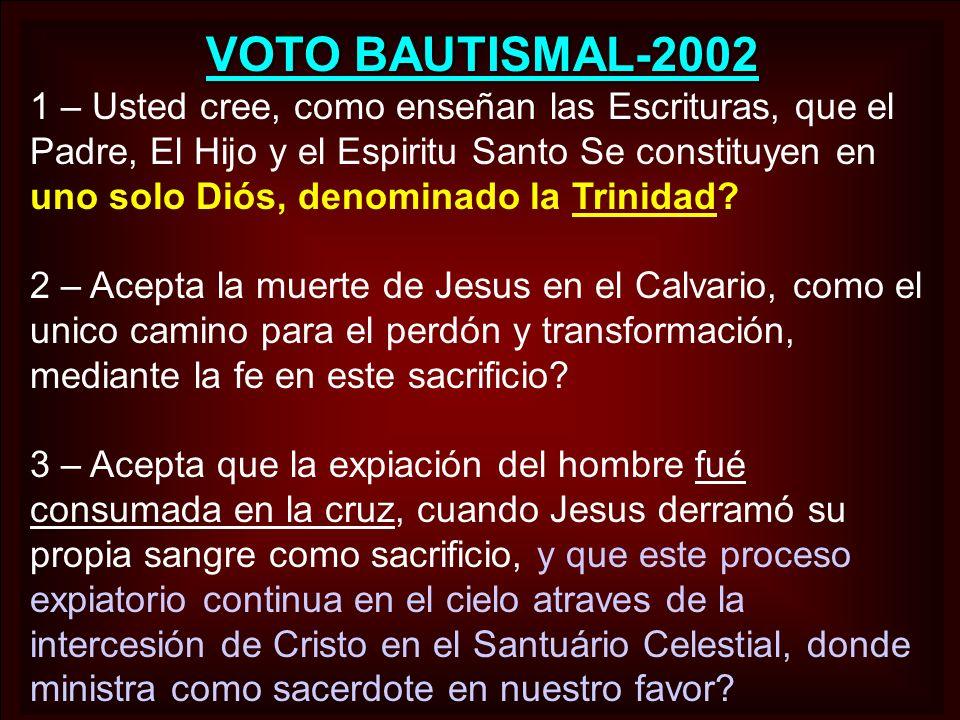 VOTO BAUTISMAL-2002 1 – Usted cree, como enseñan las Escrituras, que el Padre, El Hijo y el Espiritu Santo Se constituyen en uno solo Diós, denominado