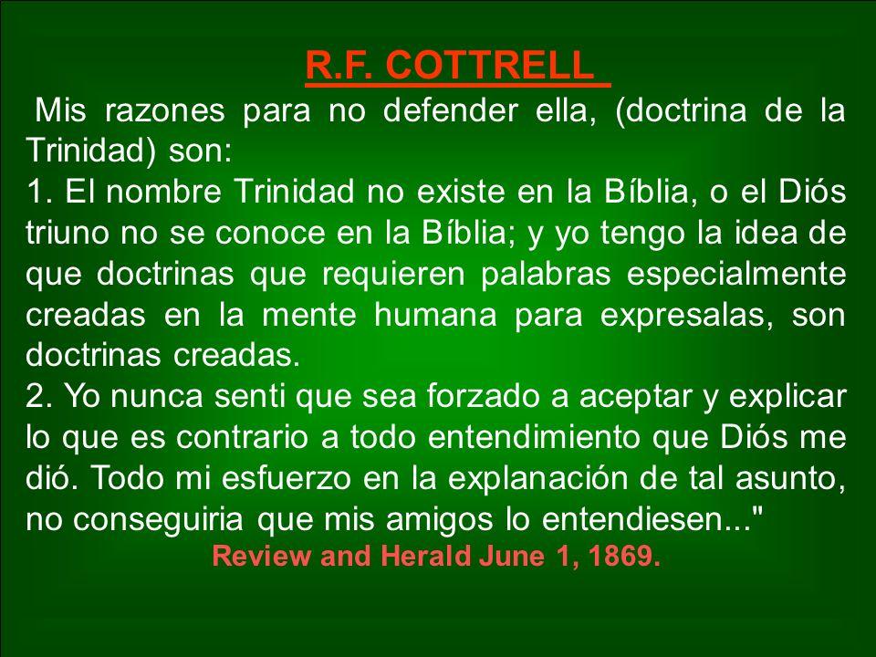 R.F. COTTRELL Mis razones para no defender ella, (doctrina de la Trinidad) son: 1. El nombre Trinidad no existe en la Bíblia, o el Diós triuno no se c
