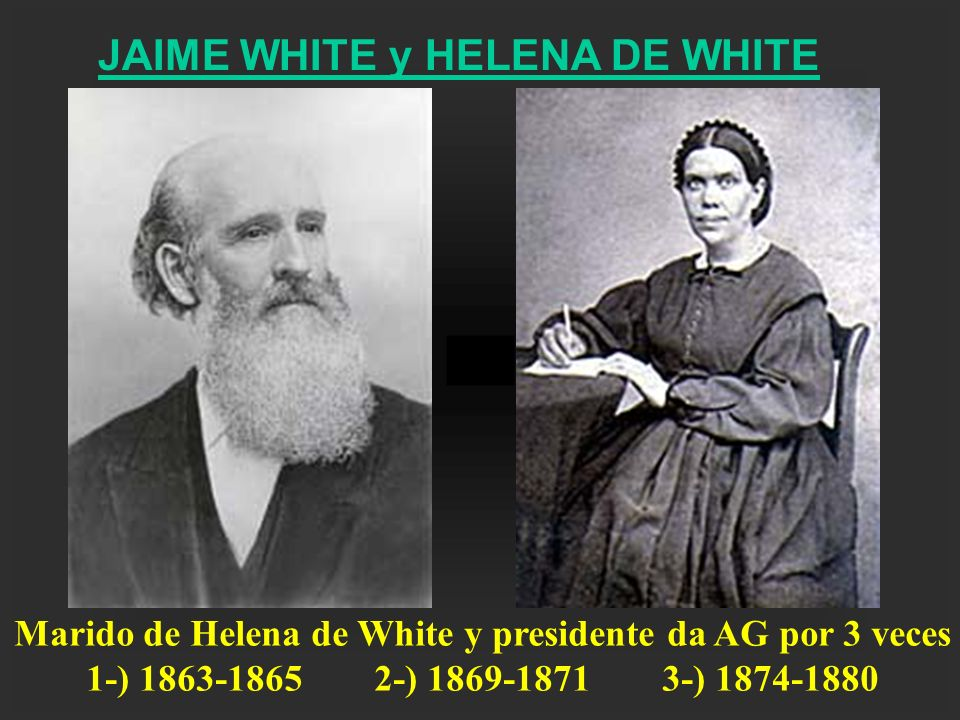 JAIME WHITE y HELENA DE WHITE Marido de Helena de White y presidente da AG por 3 veces 1-) 1863-18652-) 1869-18713-) 1874-1880