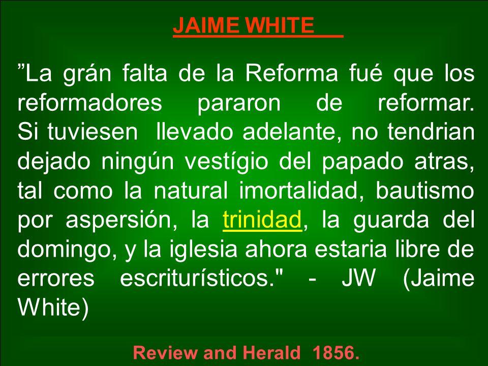 JAIME WHITE La grán falta de la Reforma fué que los reformadores pararon de reformar. Si tuviesen llevado adelante, no tendrian dejado ningún vestígio