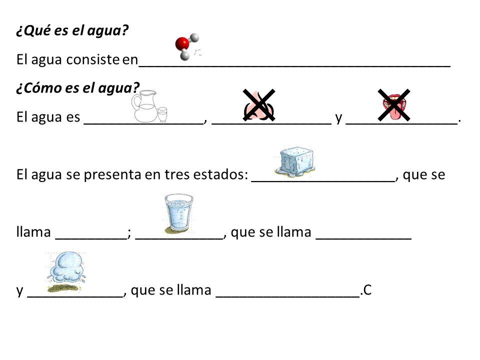 ¿Qué es el agua? El agua consiste en___________________________________________________ ¿Cómo es el agua? El agua es ___________________, ____________
