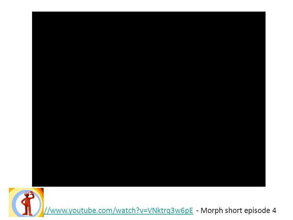 http://www.youtube.com/watch?v=VNktrq3w6pEhttp://www.youtube.com/watch?v=VNktrq3w6pE - Morph short episode 4