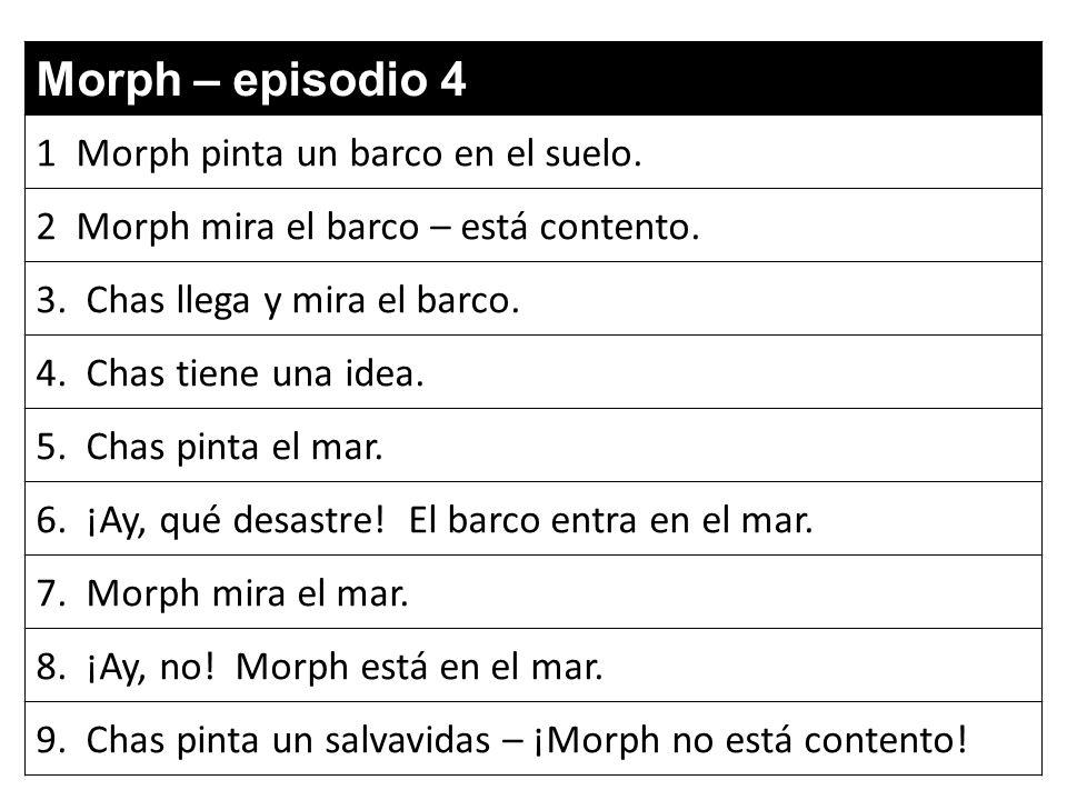 Morph – episodio 4 1 Morph pinta un barco en el suelo. 2 Morph mira el barco – está contento. 3. Chas llega y mira el barco. 4. Chas tiene una idea. 5
