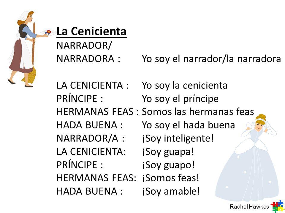 La Cenicienta NARRADOR/ NARRADORA :Yo soy el narrador/la narradora LA CENICIENTA :Yo soy la cenicienta PRÍNCIPE :Yo soy el príncipe HERMANAS FEAS : So