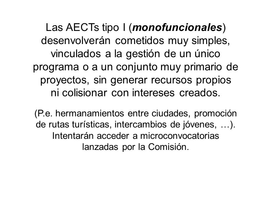 Las AECTs tipo I (monofuncionales) desenvolverán cometidos muy simples, vinculados a la gestión de un único programa o a un conjunto muy primario de proyectos, sin generar recursos propios ni colisionar con intereses creados.