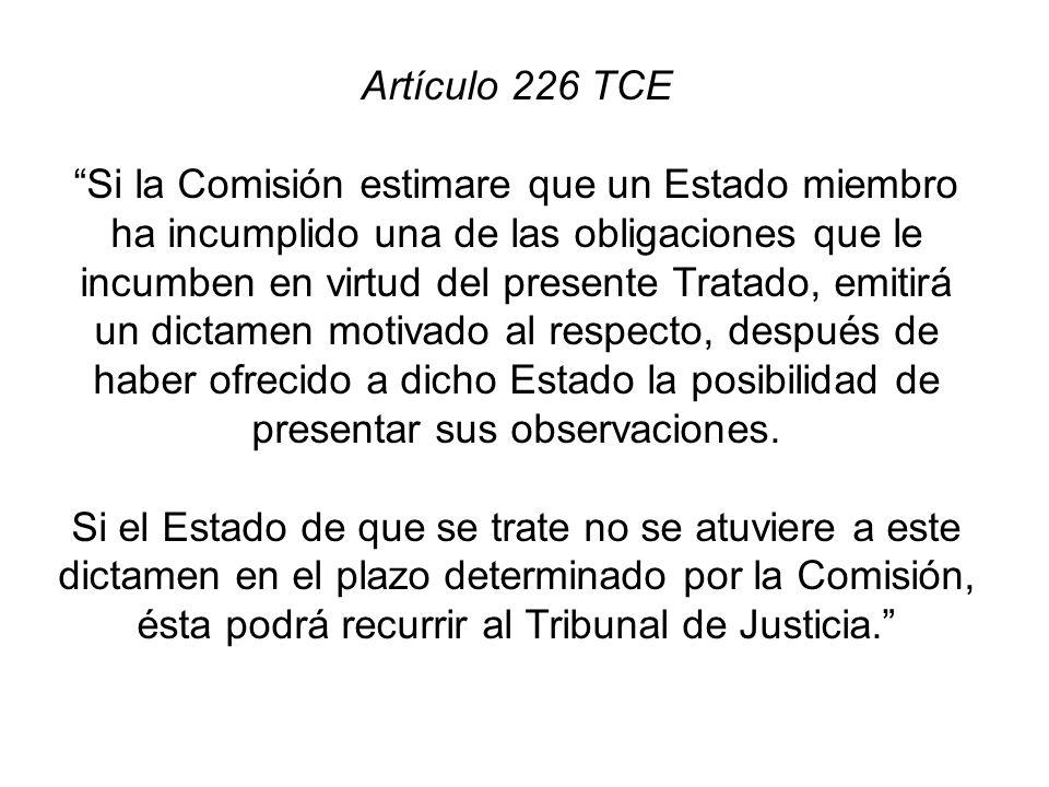Artículo 226 TCE Si la Comisión estimare que un Estado miembro ha incumplido una de las obligaciones que le incumben en virtud del presente Tratado, emitirá un dictamen motivado al respecto, después de haber ofrecido a dicho Estado la posibilidad de presentar sus observaciones.