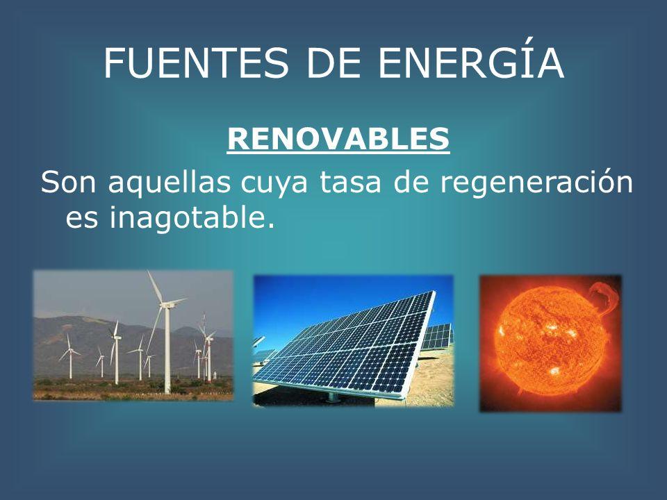 FUENTES DE ENERGÍA RENOVABLES Son aquellas cuya tasa de regeneración es inagotable.