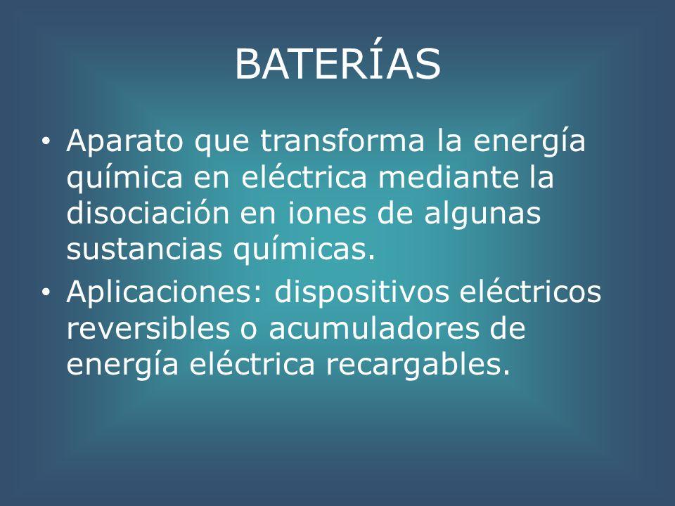 BATERÍAS Aparato que transforma la energía química en eléctrica mediante la disociación en iones de algunas sustancias químicas. Aplicaciones: disposi