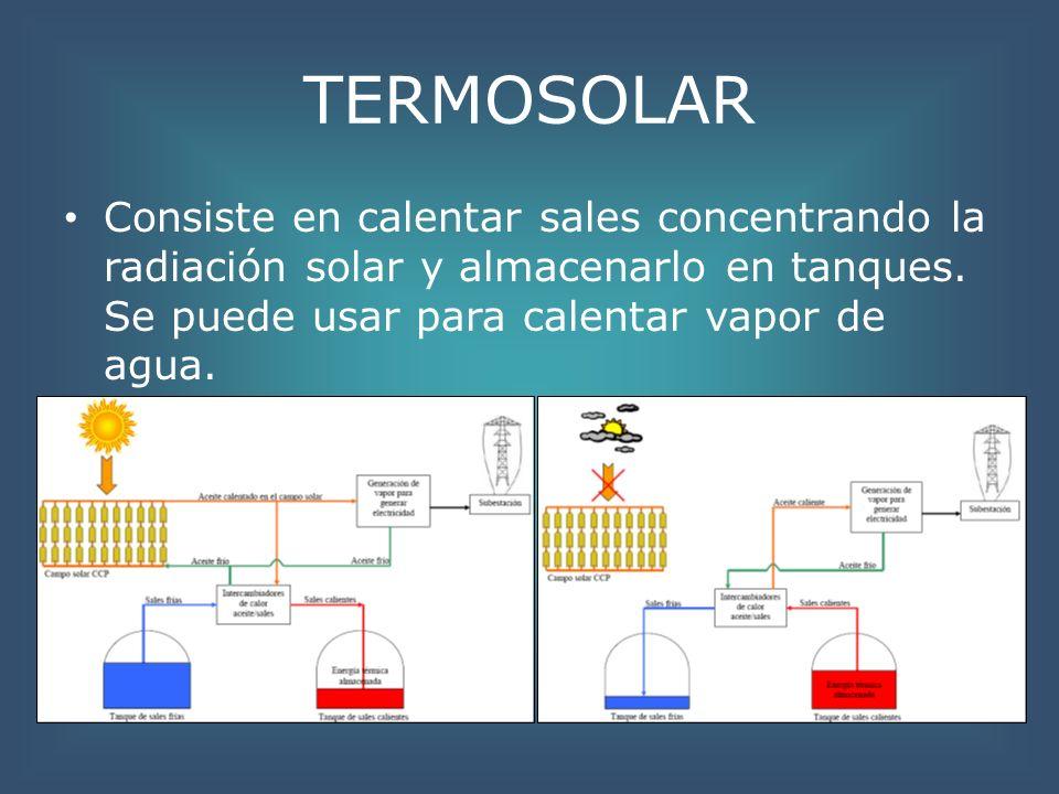 TERMOSOLAR Consiste en calentar sales concentrando la radiación solar y almacenarlo en tanques. Se puede usar para calentar vapor de agua.