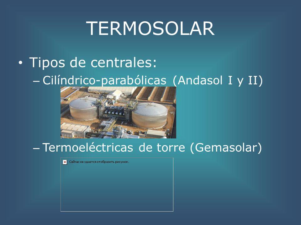 TERMOSOLAR Tipos de centrales: – Cilíndrico-parabólicas (Andasol I y II) – Termoeléctricas de torre (Gemasolar)