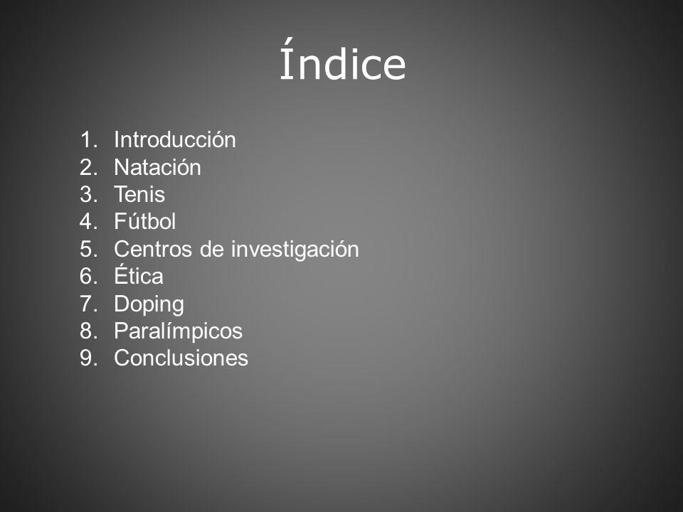 Índice 1.Introducción 2.Natación 3.Tenis 4.Fútbol 5.Centros de investigación 6.Ética 7.Doping 8.Paralímpicos 9.Conclusiones