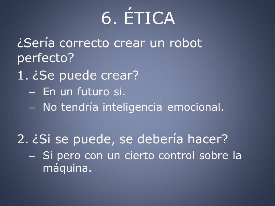 6. ÉTICA ¿Sería correcto crear un robot perfecto? 1.¿Se puede crear? – En un futuro si. – No tendría inteligencia emocional. 2.¿Si se puede, se deberí