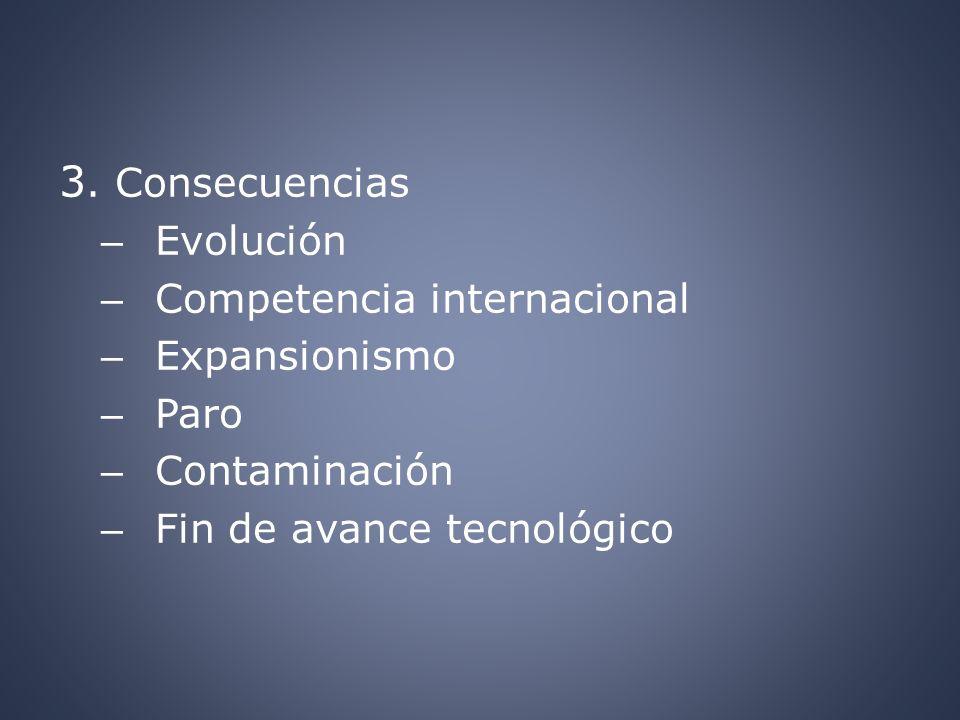 3. Consecuencias – Evolución – Competencia internacional – Expansionismo – Paro – Contaminación – Fin de avance tecnológico