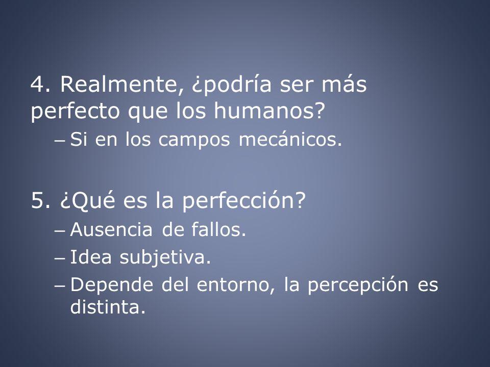 4. Realmente, ¿podría ser más perfecto que los humanos? – Si en los campos mecánicos. 5. ¿Qué es la perfección? – Ausencia de fallos. – Idea subjetiva