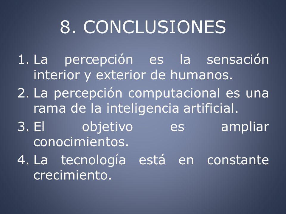 8. CONCLUSIONES 1.La percepción es la sensación interior y exterior de humanos. 2.La percepción computacional es una rama de la inteligencia artificia