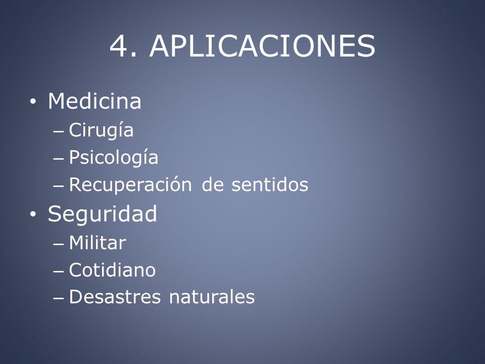 4. APLICACIONES Medicina – Cirugía – Psicología – Recuperación de sentidos Seguridad – Militar – Cotidiano – Desastres naturales