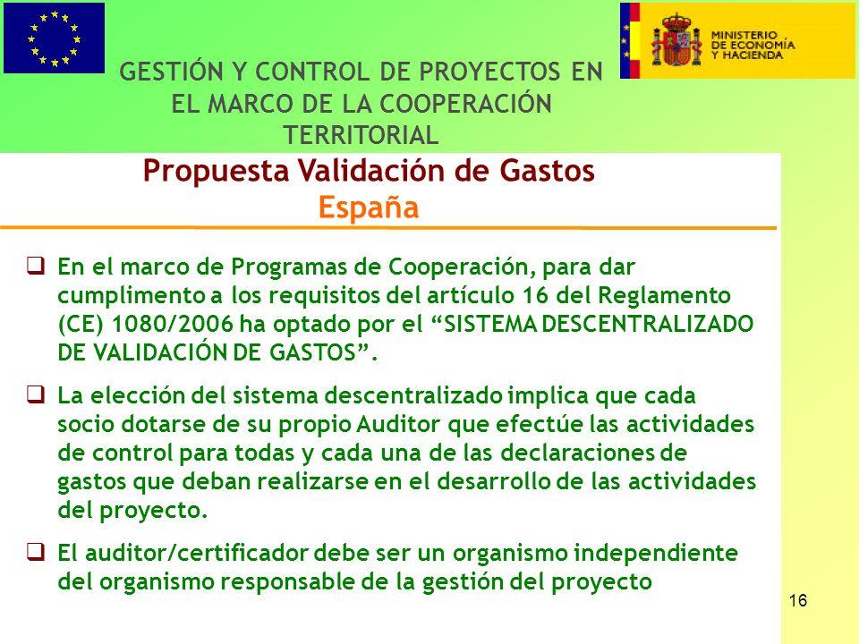 16 Propuesta Validación de Gastos España GESTIÓN Y CONTROL DE PROYECTOS EN EL MARCO DE LA COOPERACIÓN TERRITORIAL En el marco de Programas de Cooperación, para dar cumplimento a los requisitos del artículo 16 del Reglamento (CE) 1080/2006 ha optado por el SISTEMA DESCENTRALIZADO DE VALIDACIÓN DE GASTOS.