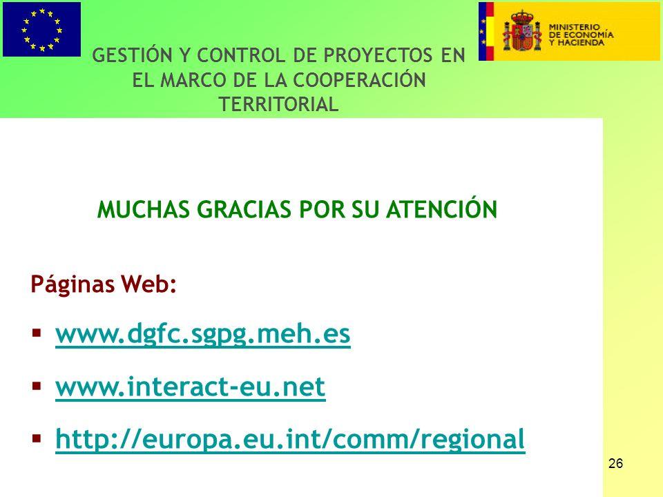 26 GESTIÓN Y CONTROL DE PROYECTOS EN EL MARCO DE LA COOPERACIÓN TERRITORIAL MUCHAS GRACIAS POR SU ATENCIÓN Páginas Web: www.dgfc.sgpg.meh.es www.interact-eu.net http://europa.eu.int/comm/regional