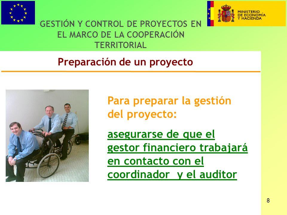 8 Preparación de un proyecto GESTIÓN Y CONTROL DE PROYECTOS EN EL MARCO DE LA COOPERACIÓN TERRITORIAL Para preparar la gestión del proyecto: asegurarse de que el gestor financiero trabajará en contacto con el coordinador y el auditor