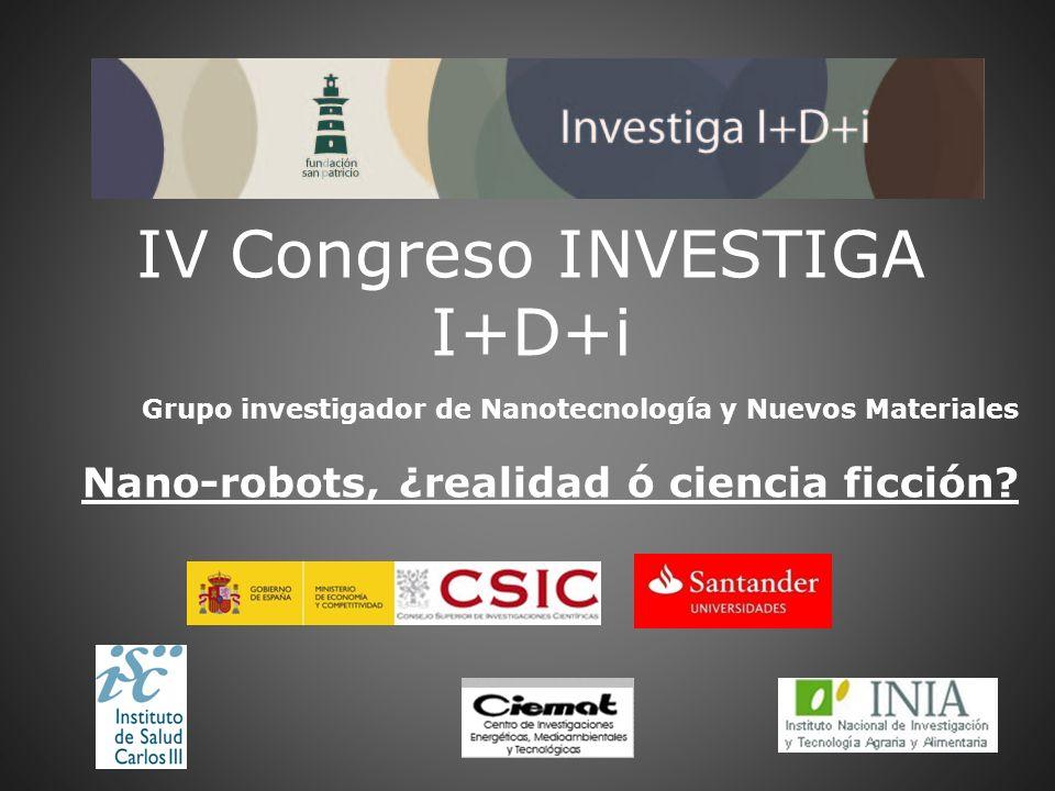 IV Congreso INVESTIGA I+D+i Grupo investigador de Nanotecnología y Nuevos Materiales Nano-robots, ¿realidad ó ciencia ficción?
