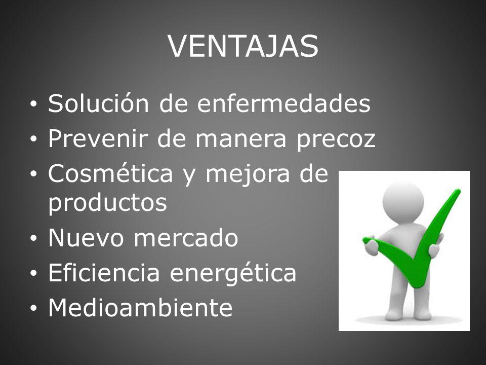 VENTAJAS Solución de enfermedades Prevenir de manera precoz Cosmética y mejora de productos Nuevo mercado Eficiencia energética Medioambiente