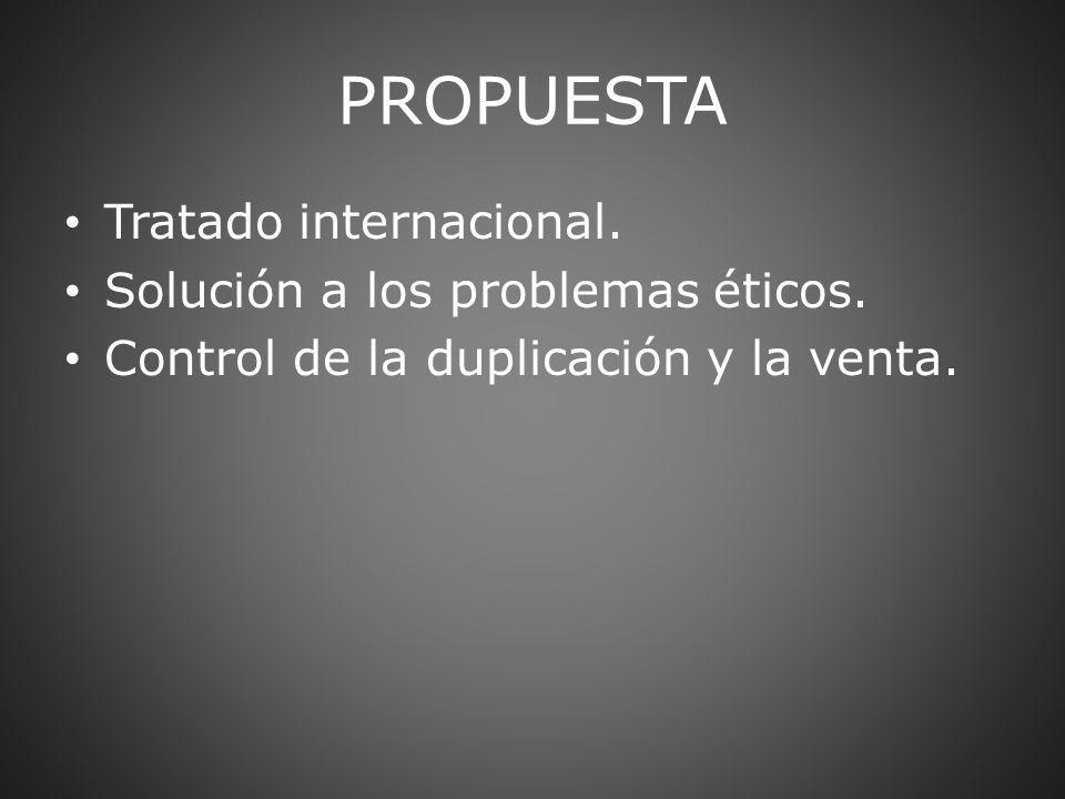 PROPUESTA Tratado internacional. Solución a los problemas éticos. Control de la duplicación y la venta.