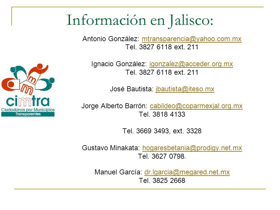 Información en Jalisco: Antonio González: mtransparencia@yahoo.com.mxmtransparencia@yahoo.com.mx Tel. 3827 6118 ext. 211 Ignacio González: igonzalez@a