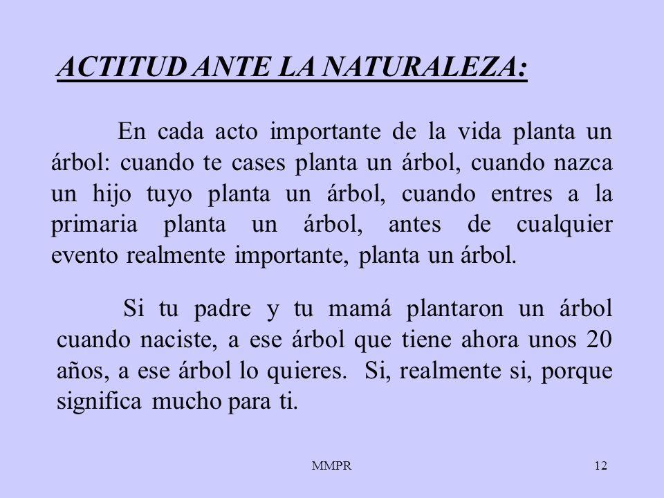 MMPR12 ACTITUD ANTE LA NATURALEZA: Si tu padre y tu mamá plantaron un árbol cuando naciste, a ese árbol que tiene ahora unos 20 años, a ese árbol lo q