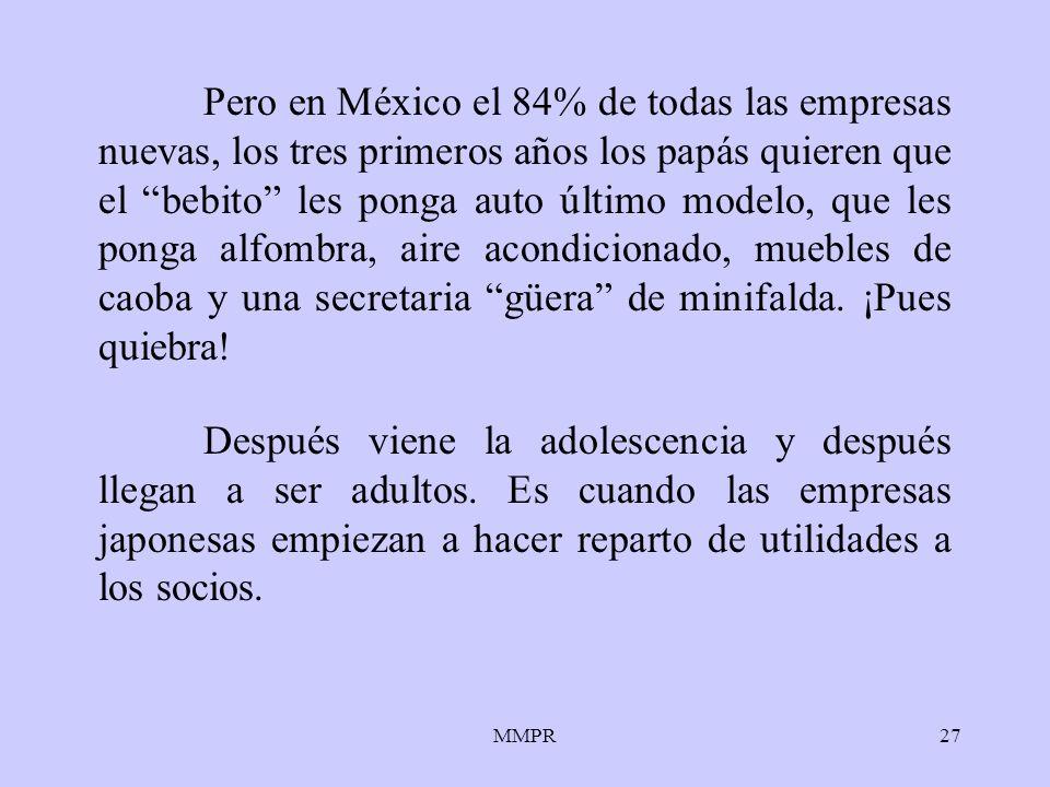 MMPR27 Pero en México el 84% de todas las empresas nuevas, los tres primeros años los papás quieren que el bebito les ponga auto último modelo, que le