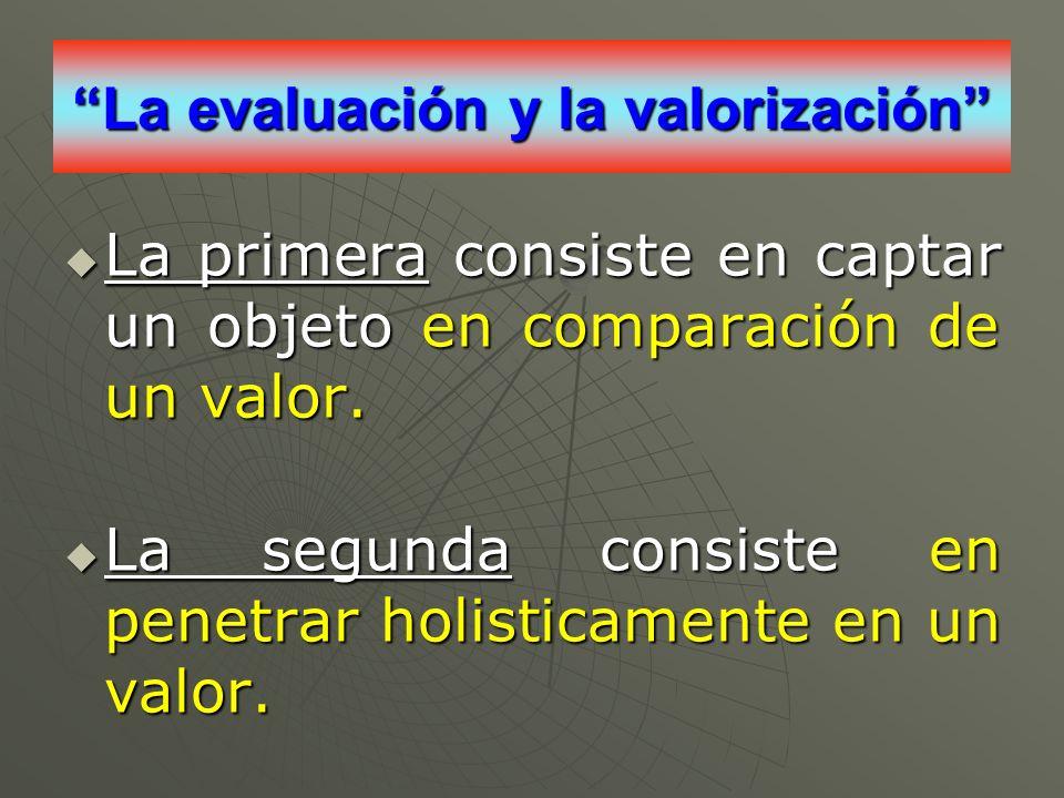 La evaluación y la valorización La primera consiste en captar un objeto en comparación de un valor. La primera consiste en captar un objeto en compara